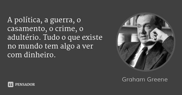 A política, a guerra, o casamento, o crime, o adultério. Tudo o que existe no mundo tem algo a ver com dinheiro.... Frase de Graham Greene.