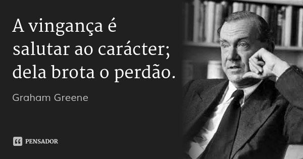 A vingança é salutar ao carácter; dela brota o perdão.... Frase de Graham Greene.
