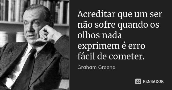 Acreditar que um ser não sofre quando os olhos nada exprimem é erro fácil de cometer.... Frase de Graham Greene.
