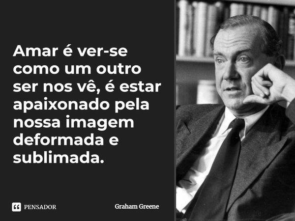 Amar, é ver-se como um outro ser nos vê, é estar apaixonado pela nossa imagem deformada e sublimada.... Frase de Graham Greene.