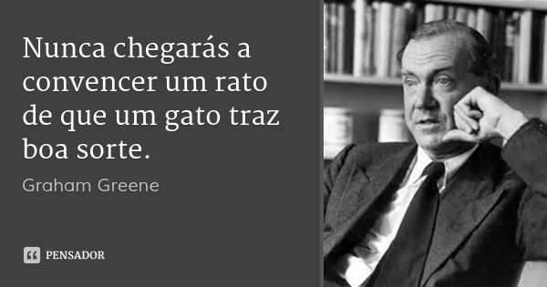 Nunca chegarás a convencer um rato de que um gato traz boa sorte.... Frase de Graham Greene.