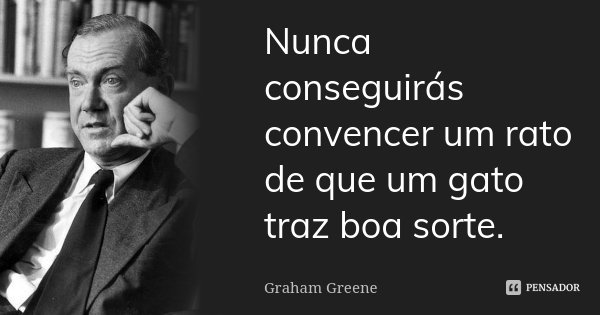 Nunca conseguirás convencer um rato de que um gato traz boa sorte.... Frase de Graham Greene.