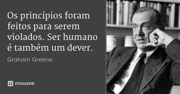 Os princípios foram feitos para serem violados. Ser humano é também um dever.... Frase de Graham Greene.