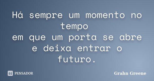 Há sempre um momento no tempo em que um porta se abre e deixa entrar o futuro.... Frase de Grahn Greene.