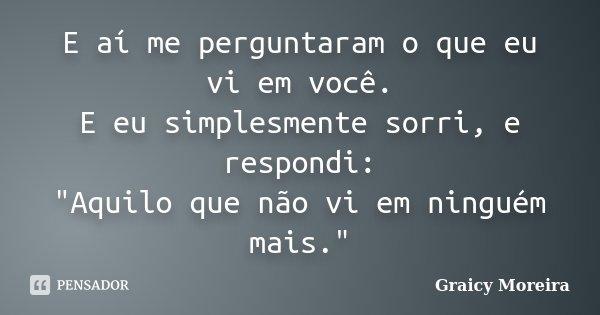 """E aí me perguntaram o que eu vi em você. E eu simplesmente sorri, e respondi: """"Aquilo que não vi em ninguém mais.""""... Frase de Graicy Moreira."""