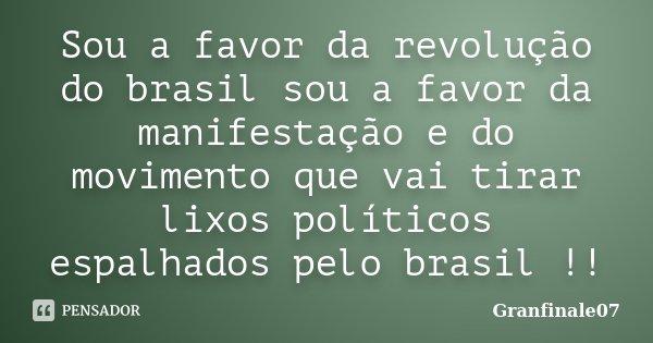 Sou a favor da revolução do brasil sou a favor da manifestação e do movimento que vai tirar lixos políticos espalhados pelo brasil !!... Frase de Granfinale07.