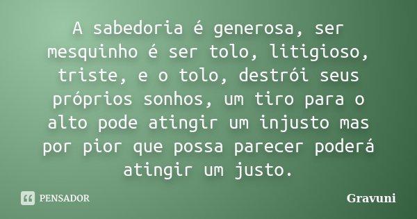 A sabedoria é generosa, ser mesquinho é ser tolo, litigioso, triste, e o tolo, destrói seus próprios sonhos, um tiro para o alto pode atingir um injusto mas por... Frase de Gravuni.
