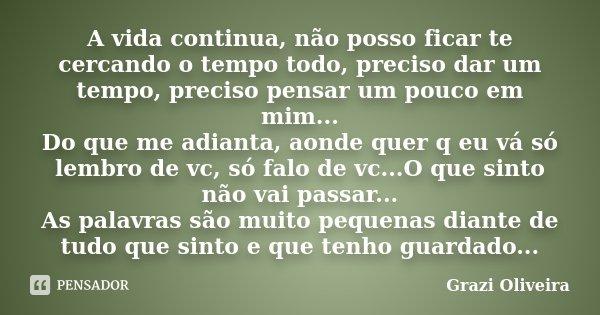 A vida continua, não posso ficar te cercando o tempo todo, preciso dar um tempo, preciso pensar um pouco em mim... Do que me adianta, aonde quer q eu vá só lemb... Frase de Grazi Oliveira.