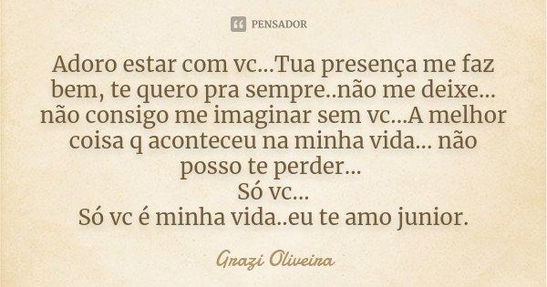 Adoro estar com vc...Tua presença me faz bem, te quero pra sempre..não me deixe... não consigo me imaginar sem vc...A melhor coisa q aconteceu na minha vida... ... Frase de Grazi Oliveira.