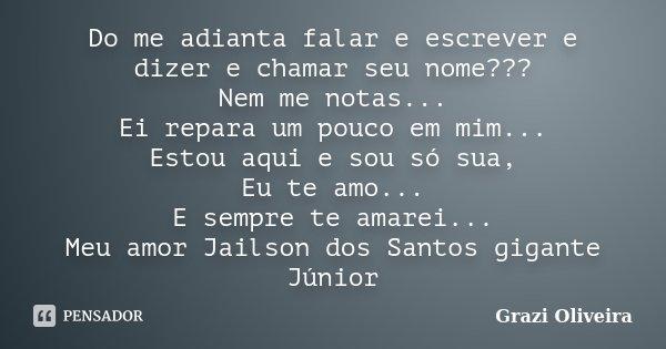 Do me adianta falar e escrever e dizer e chamar seu nome??? Nem me notas... Ei repara um pouco em mim... Estou aqui e sou só sua, Eu te amo... E sempre te amare... Frase de Grazi Oliveira.