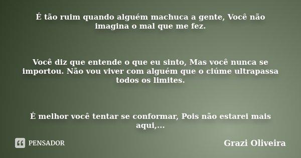 É tão ruim quando alguém machuca a gente, Você não imagina o mal que me fez. Você diz que entende o que eu sinto, Mas você nunca se importou. Não vou viver com ... Frase de Grazi Oliveira.