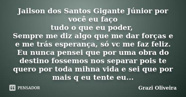 Jailson dos Santos Gigante Júnior por você eu faço tudo o que eu poder, Sempre me diz algo que me dar forças e e me trás esperança, só vc me faz feliz. Eu nunca... Frase de Grazi Oliveira.