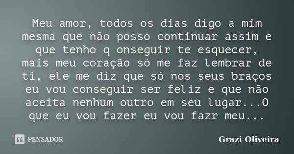 Meu amor, todos os dias digo a mim mesma que não posso continuar assim e que tenho q onseguir te esquecer, mais meu coração só me faz lembrar de ti, ele me diz ... Frase de Grazi Oliveira.