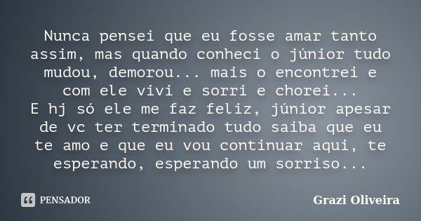 Nunca pensei que eu fosse amar tanto assim, mas quando conheci o júnior tudo mudou, demorou... mais o encontrei e com ele vivi e sorri e chorei... E hj só ele m... Frase de Grazi Oliveira.