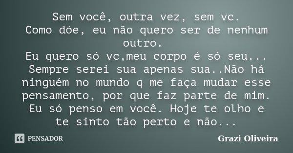 Sem você, outra vez, sem vc. Como dóe, eu não quero ser de nenhum outro. Eu quero só vc,meu corpo é só seu... Sempre serei sua apenas sua..Não há ninguém no mun... Frase de Grazi Oliveira.
