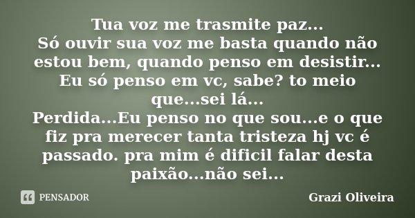 Tua voz me trasmite paz... Só ouvir sua voz me basta quando não estou bem, quando penso em desistir... Eu só penso em vc, sabe? to meio que...sei lá... Perdida.... Frase de Grazi Oliveira..