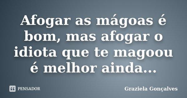Afogar as mágoas é bom, mas afogar o idiota que te magoou é melhor ainda...... Frase de Graziela Gonçalves.