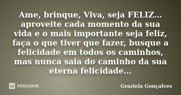 Ame, brinque, Viva, seja FELIZ... aproveite cada momento da sua vida e o mais importante seja feliz, faça o que tiver que fazer, busque a felicidade em todos os... Frase de Graziela Gonçalves.