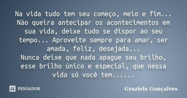 Na vida tudo tem seu começo, meio e fim... Não queira antecipar os acontecimentos em sua vida, deixe tudo se dispor ao seu tempo... Aproveite sempre para amar, ... Frase de Graziela Gonçalves.