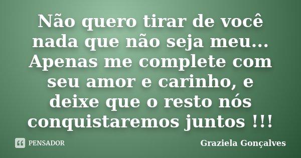 Não quero tirar de você nada que não seja meu... Apenas me complete com seu amor e carinho, e deixe que o resto nós conquistaremos juntos !!!... Frase de Graziela Gonçalves.