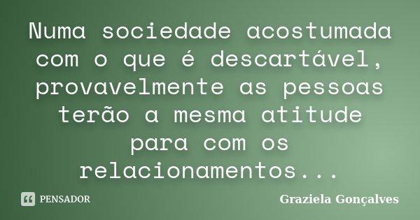 Numa sociedade acostumada com o que é descartável, provavelmente as pessoas terão a mesma atitude para com os relacionamentos...... Frase de Graziela Gonçalves.