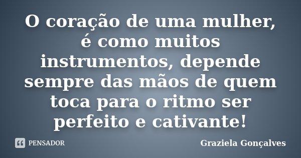 O coração de uma mulher, é como muitos instrumentos, depende sempre das mãos de quem toca para o ritmo ser perfeito e cativante!... Frase de Graziela Gonçalves.