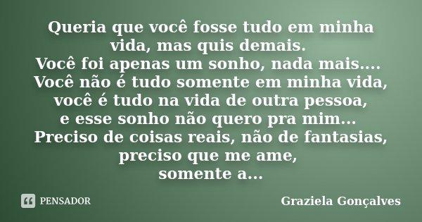 Queria que você fosse tudo em minha vida, mas quis demais. Você foi apenas um sonho, nada mais.... Você não é tudo somente em minha vida, você é tudo na vida de... Frase de Graziela Gonçalves.
