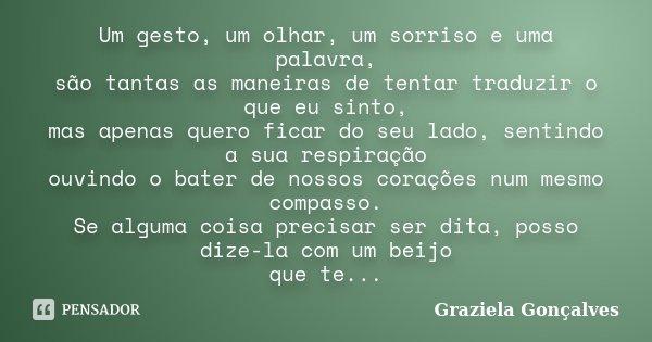 Um gesto, um olhar, um sorriso e uma palavra, são tantas as maneiras de tentar traduzir o que eu sinto, mas apenas quero ficar do seu lado, sentindo a sua respi... Frase de Graziela Gonçalves.