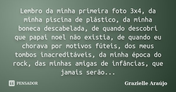 Lembro da minha primeira foto 3x4, da minha piscina de plástico, da minha boneca descabelada, de quando descobri que papai noel não existia, de quando eu chorav... Frase de Grazielle Araújo.