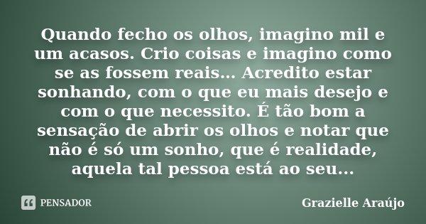 Quando fecho os olhos, imagino mil e um acasos. Crio coisas e imagino como se as fossem reais… Acredito estar sonhando, com o que eu mais desejo e com o que nec... Frase de Grazielle Araújo.