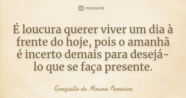 É loucura querer viver um dia à frente do hoje, pois o amanhã é incerto demais para desejá-lo que se faça presente.... Frase de Grazielle de Moura Ferreira.