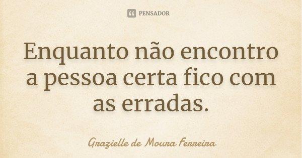 Enquanto não encontro a pessoa certa fico com as erradas.... Frase de Grazielle de Moura Ferreira.