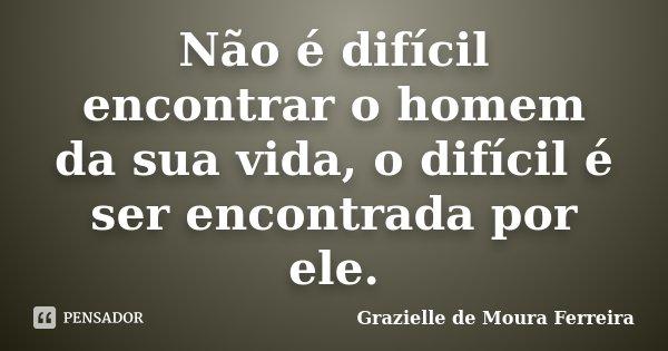 Não é difícil encontrar o homem da sua vida, o difícil é ser encontrada por ele.... Frase de Grazielle de Moura Ferreira.