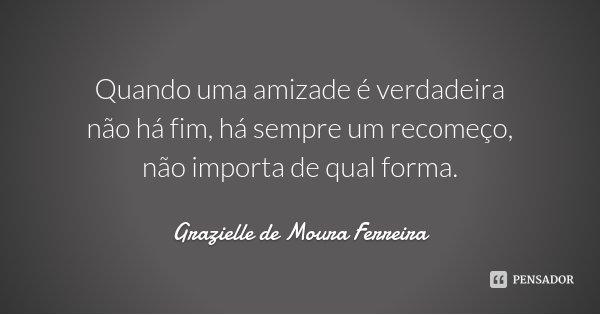Quando uma amizade é verdadeira não há fim, há sempre um recomeço, não importa de qual forma.... Frase de Grazielle de Moura Ferreira.