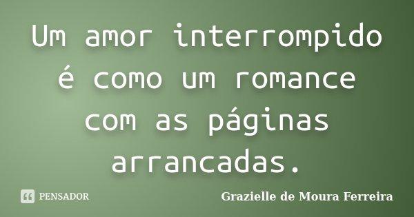 Um amor interrompido é como um romance com as páginas arrancadas.... Frase de Grazielle de Moura Ferreira.