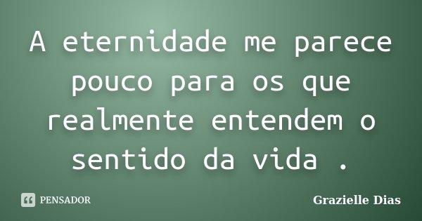 A eternidade me parece pouco para os que realmente entendem o sentido da vida .... Frase de Grazielle Dias.
