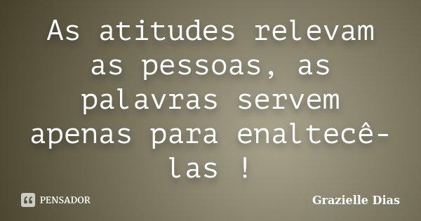 As atitudes relevam as pessoas, as palavras servem apenas para enaltecê-las !... Frase de Grazielle Dias.
