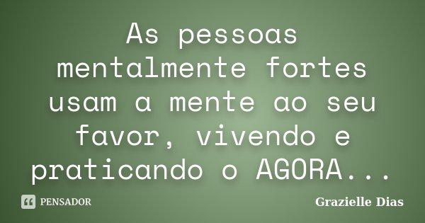 As pessoas mentalmente fortes usam a mente ao seu favor , vivendo e praticando o AGORA ....... Frase de Grazielle Dias.
