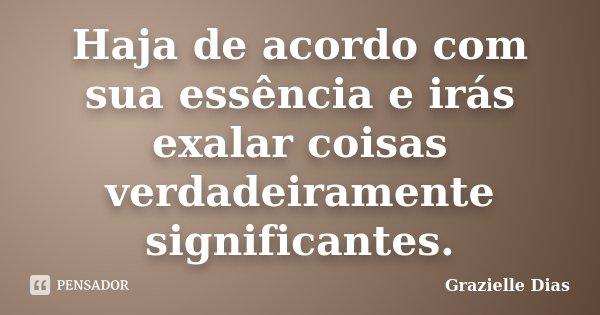 Haja de acordo com sua essência e irás exalar coisas verdadeiramente significantes.... Frase de Grazielle Dias.