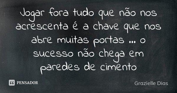 Jogar fora tudo que não nos acrescenta é a chave que nos abre muitas portas ... o sucesso não chega em paredes de cimento... Frase de Grazielle Dias.