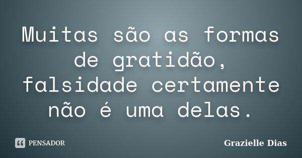 Muitas são as formas de gratidão, falsidade certamente não é uma delas.... Frase de Grazielle Dias.