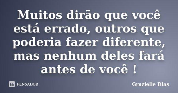Muitos dirão que você está errado, outros que poderia fazer diferente, mas nenhum deles fará antes de você !... Frase de Grazielle Dias.