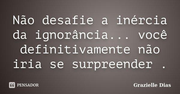 Não desafie a inércia da ignorância... você definitivamente não iria se surpreender .... Frase de Grazielle Dias.