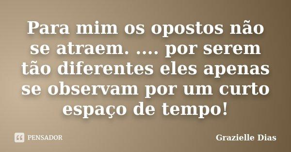 Para mim os opostos não se atraem. .... por serem tão diferentes eles apenas se observam por um curto espaço de tempo!... Frase de Grazielle Dias.