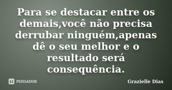 Para se destacar entre os demais,você não precisa derrubar ninguém,apenas dê o seu melhor e o resultado será consequência.... Frase de Grazielle Dias.