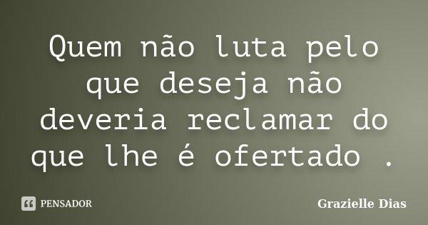 Quem não luta pelo que deseja não deveria reclamar do que lhe é ofertado .... Frase de Grazielle Dias.