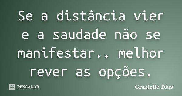 Se a distância vier e a saudade não se manifestar.. melhor rever as opções.... Frase de Grazielle Dias.