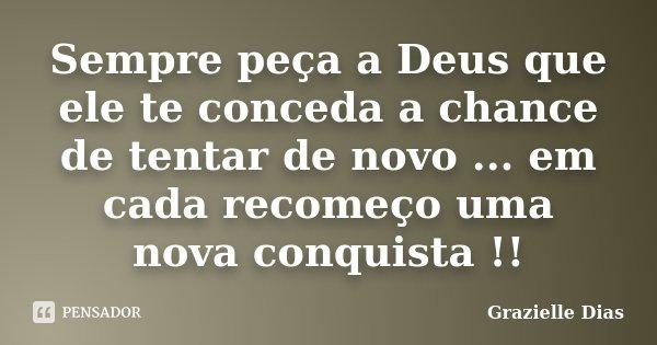 Sempre peça a Deus que ele te conceda a chance de tentar de novo ... em cada recomeço uma nova conquista !!... Frase de Grazielle Dias.