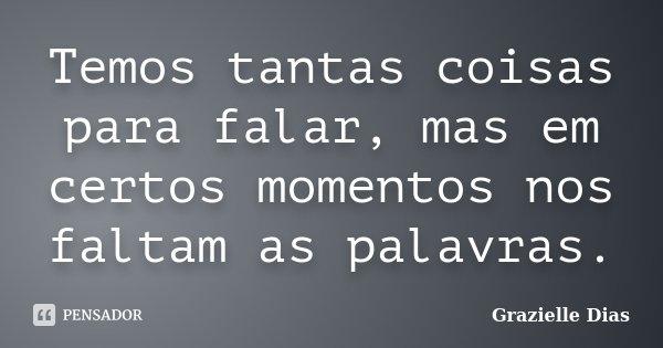 Temos tantas coisas para falar, mas em certos momentos nos faltam as palavras.... Frase de Grazielle Dias.