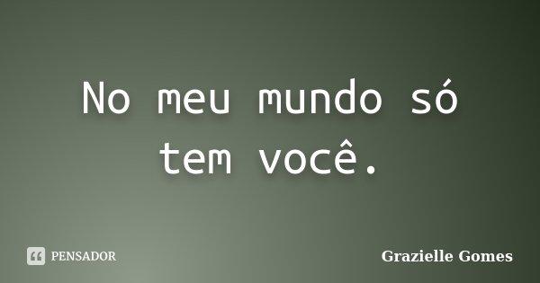 No meu mundo só tem você.... Frase de Grazielle Gomes.